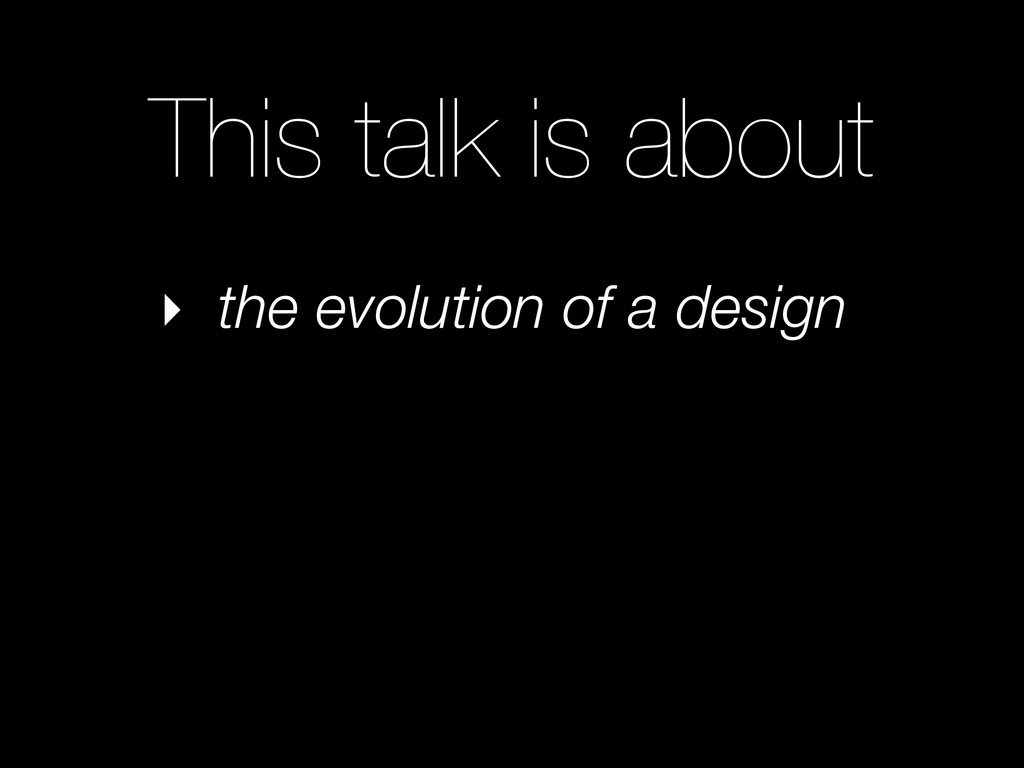 This talk is about ‣ the evolution of a design