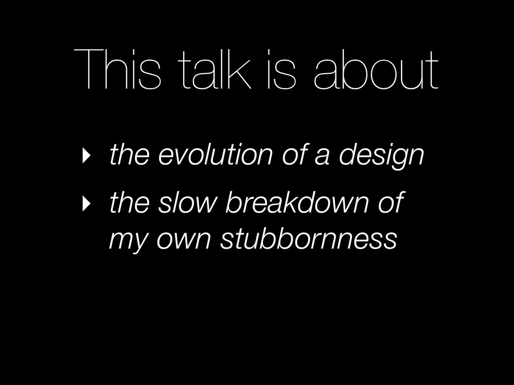 This talk is about ‣ the evolution of a design ...