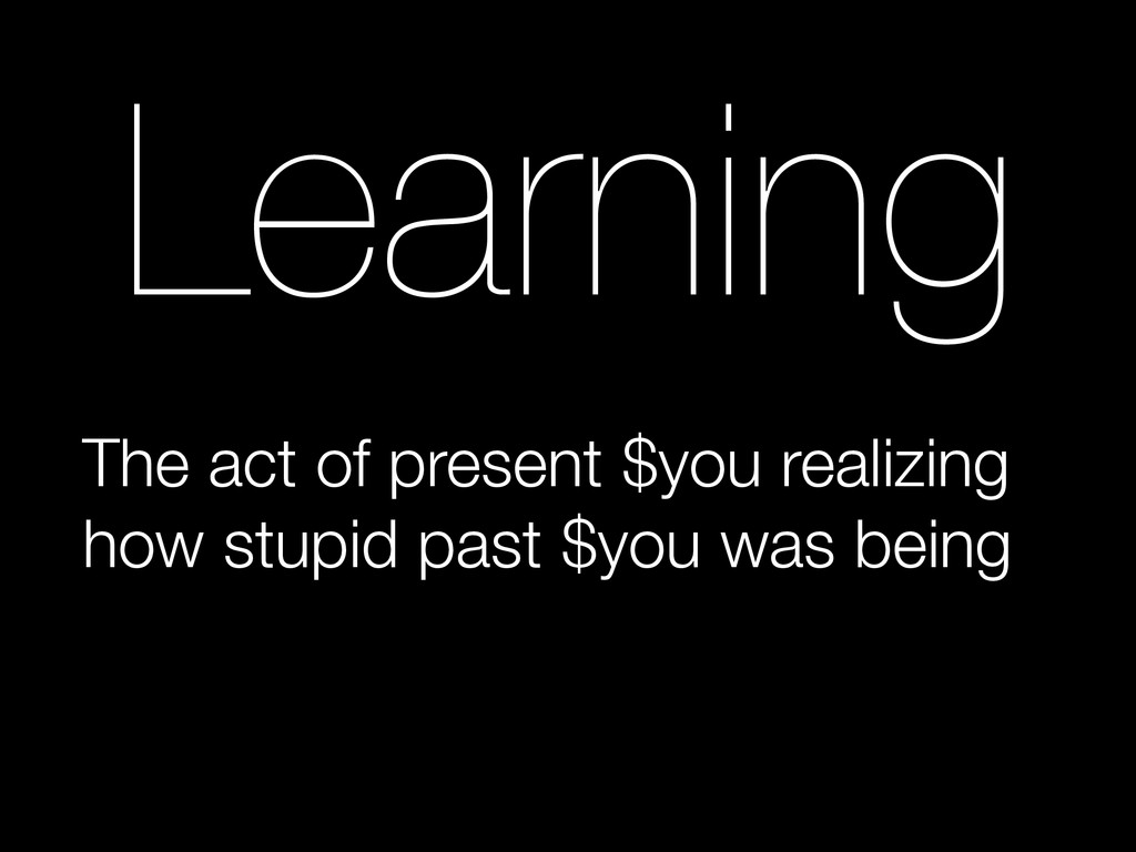 Learning The act of present $you realizing how ...