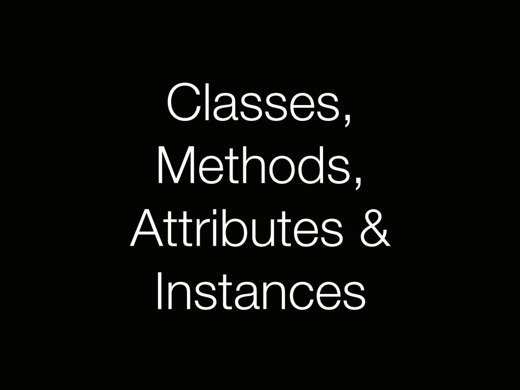 Classes, Methods, Attributes & Instances