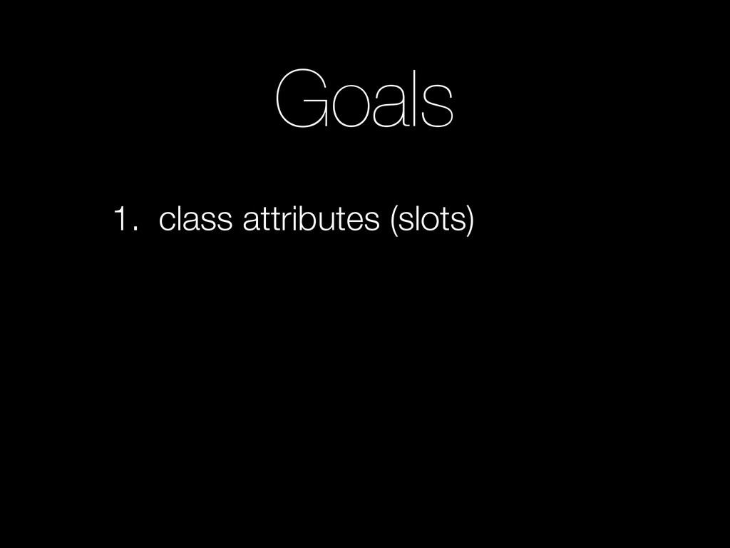 Goals 1. class attributes (slots)