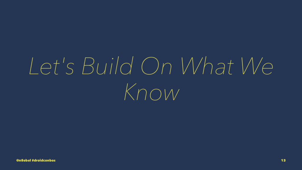 Let's Build On What We Know @n8ebel #droidconbo...