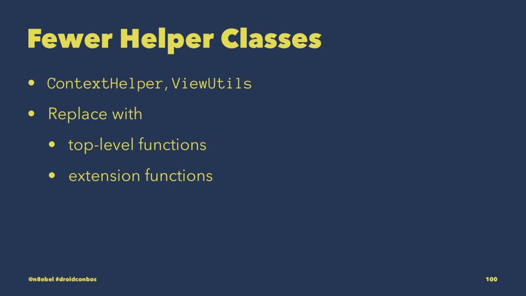 Fewer Helper Classes • ContextHelper, ViewUtils...