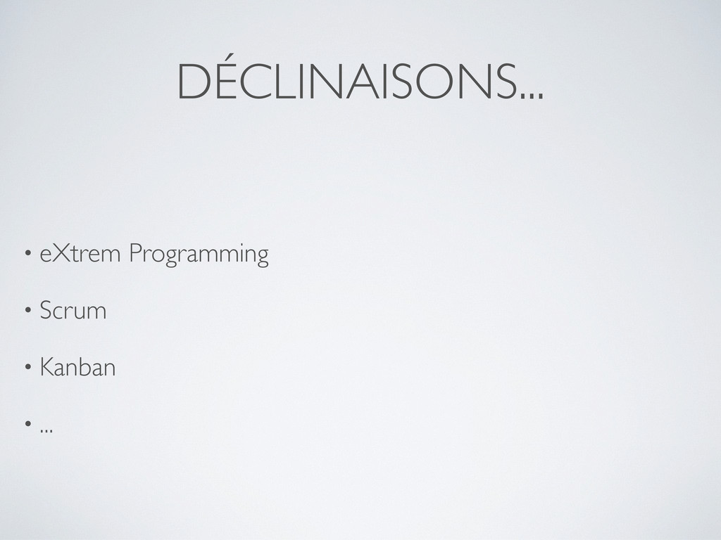 DÉCLINAISONS... • eXtrem Programming • Scrum • ...