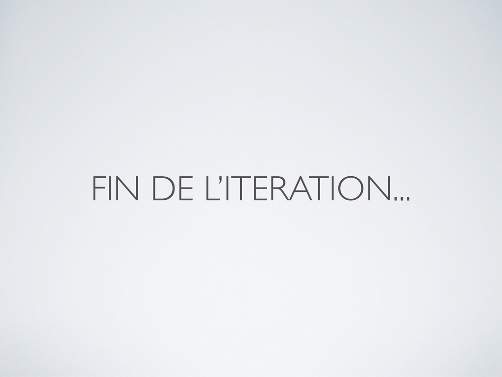 FIN DE L'ITERATION...