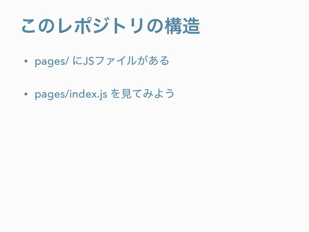 ͜ͷϨϙδτϦͷߏ • pages/ ʹJSϑΝΠϧ͕͋Δ • pages/index.js...