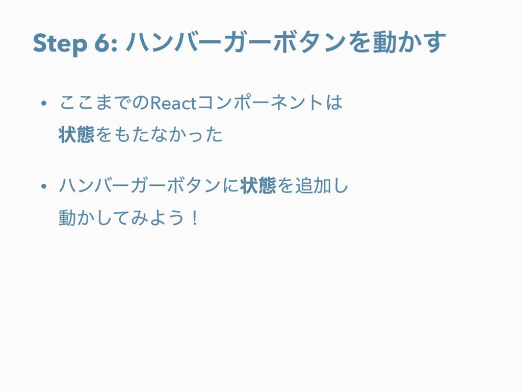Step 6: ϋϯόʔΨʔϘλϯΛಈ͔͢ • ͜͜·ͰͷReactίϯϙʔωϯτ ঢ়ଶΛ...