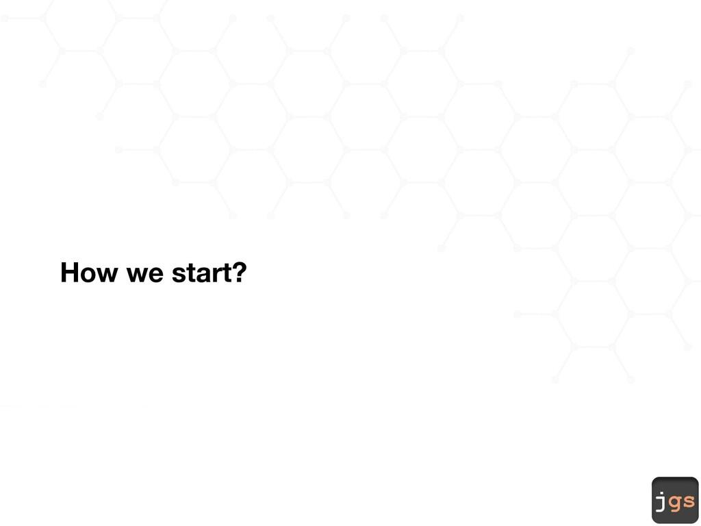 jgs How we start?