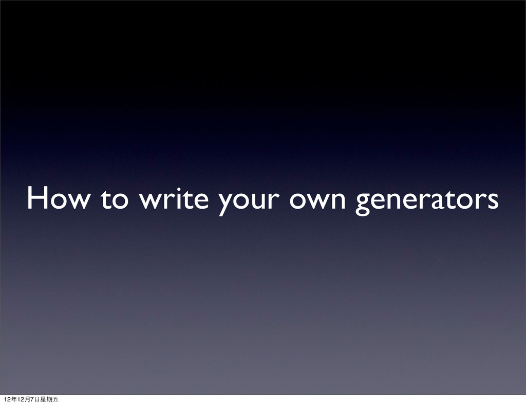 How to write your own generators 12年12月7⽇日星期五