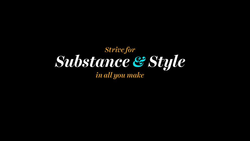 Substance & Style in all you make Strive for