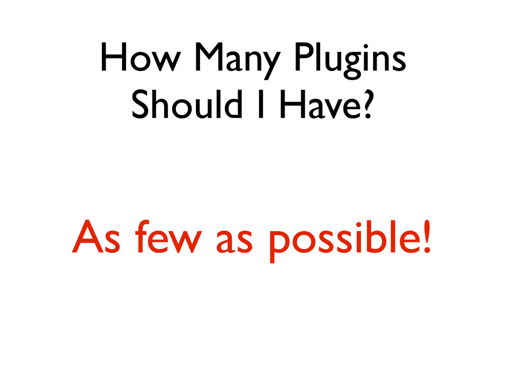How Many Plugins Should I Have? As few as possi...
