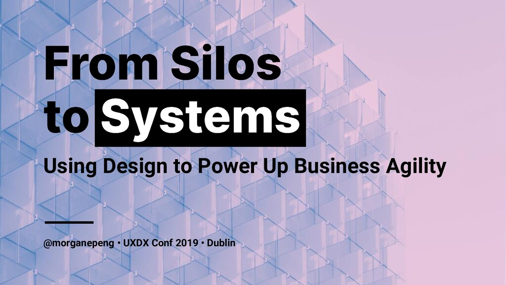 From Silos to Systems • UXDX Conf Dublin  • 7 O...