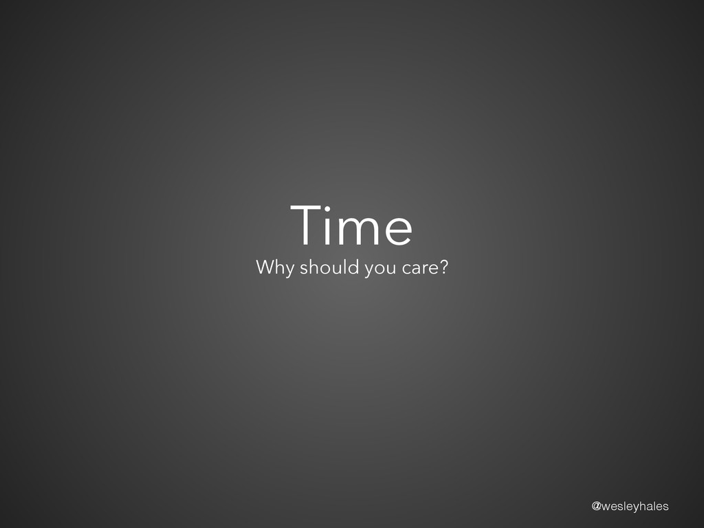 @wesleyhales Time Why should you care?