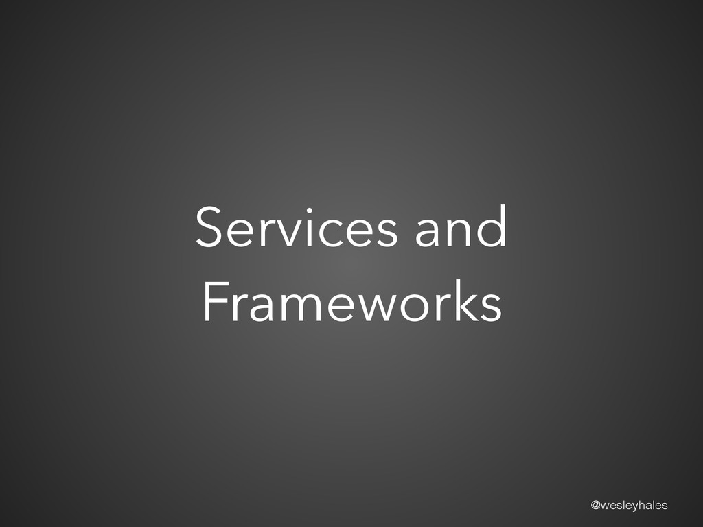 @wesleyhales Services and Frameworks