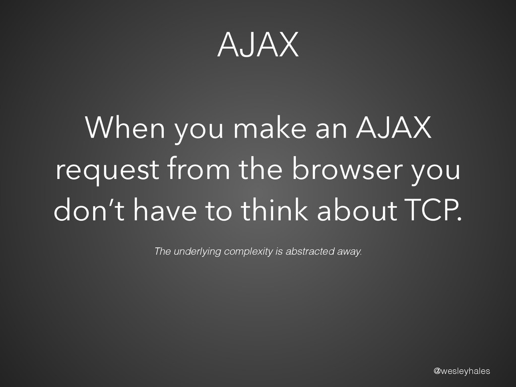 @wesleyhales AJAX The underlying complexity is ...