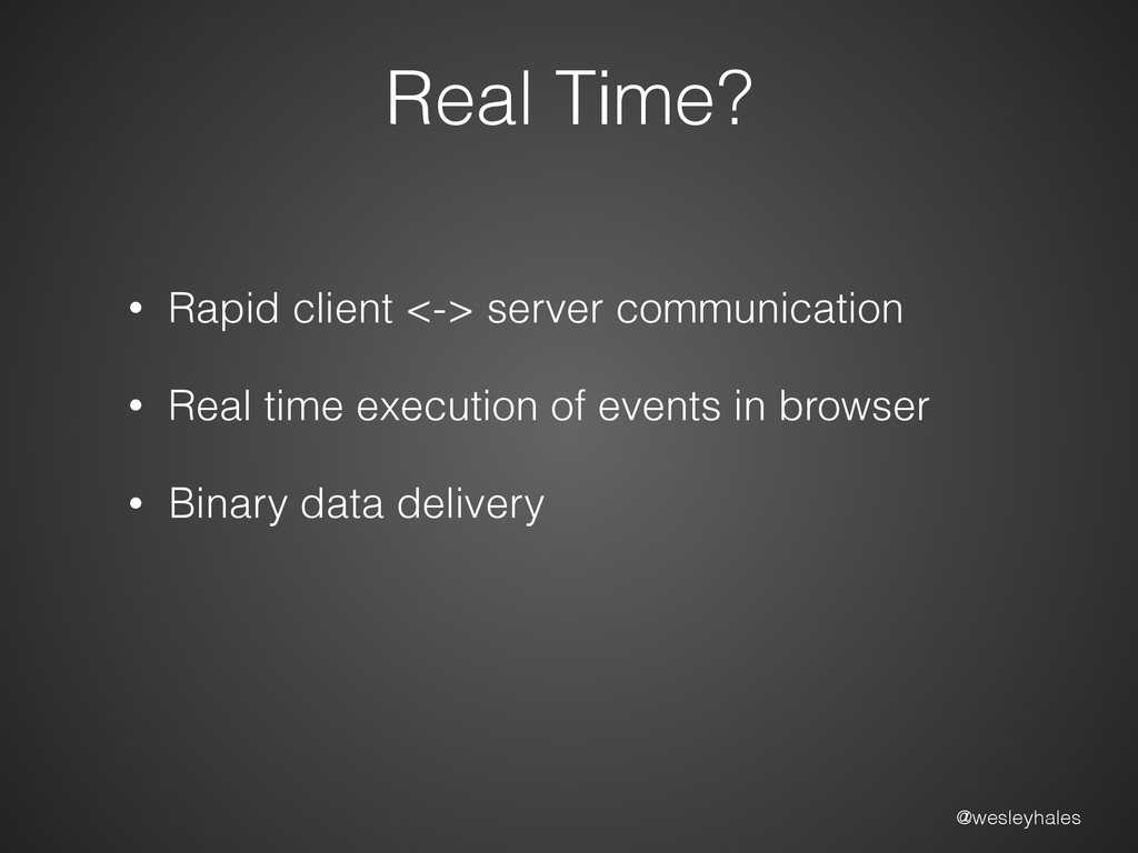 @wesleyhales Real Time? • Rapid client <-> serv...