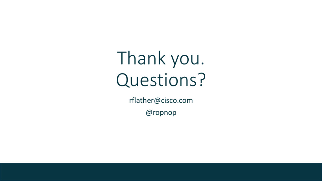 Thank you. Questions? rflather@cisco.com @ropno...