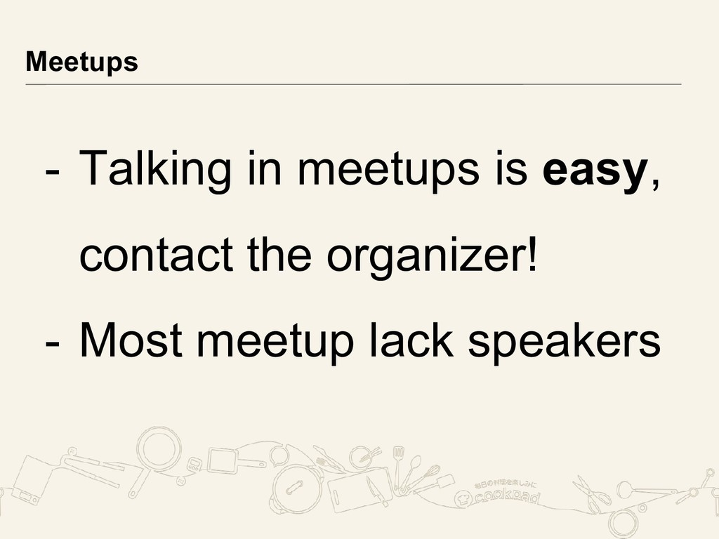- Talking in meetups is easy, contact the organ...