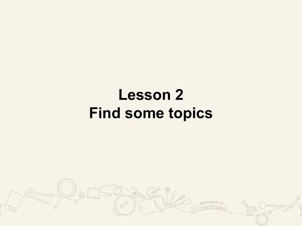 Lesson 2 Find some topics