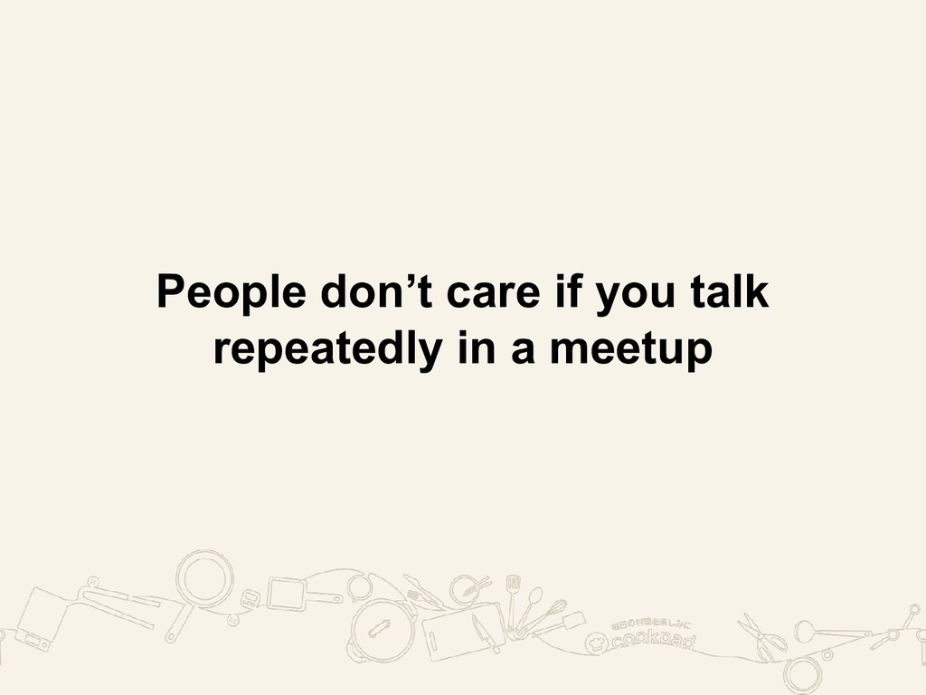 People don't care if you talk repeatedly in a m...