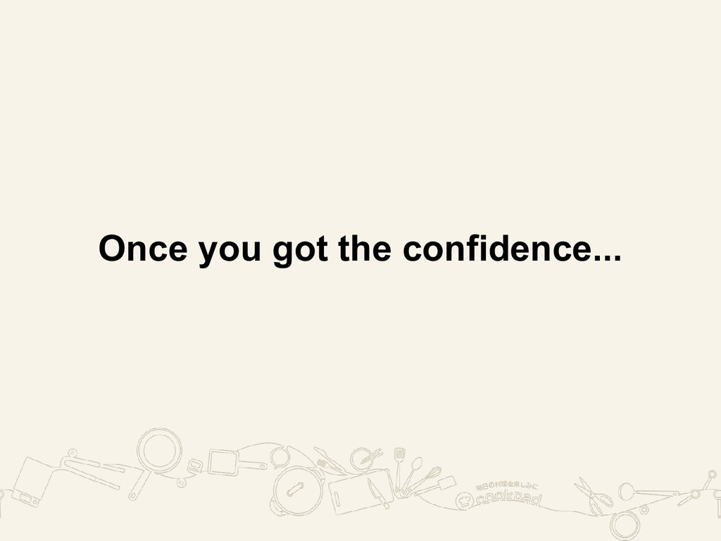 Once you got the confidence...
