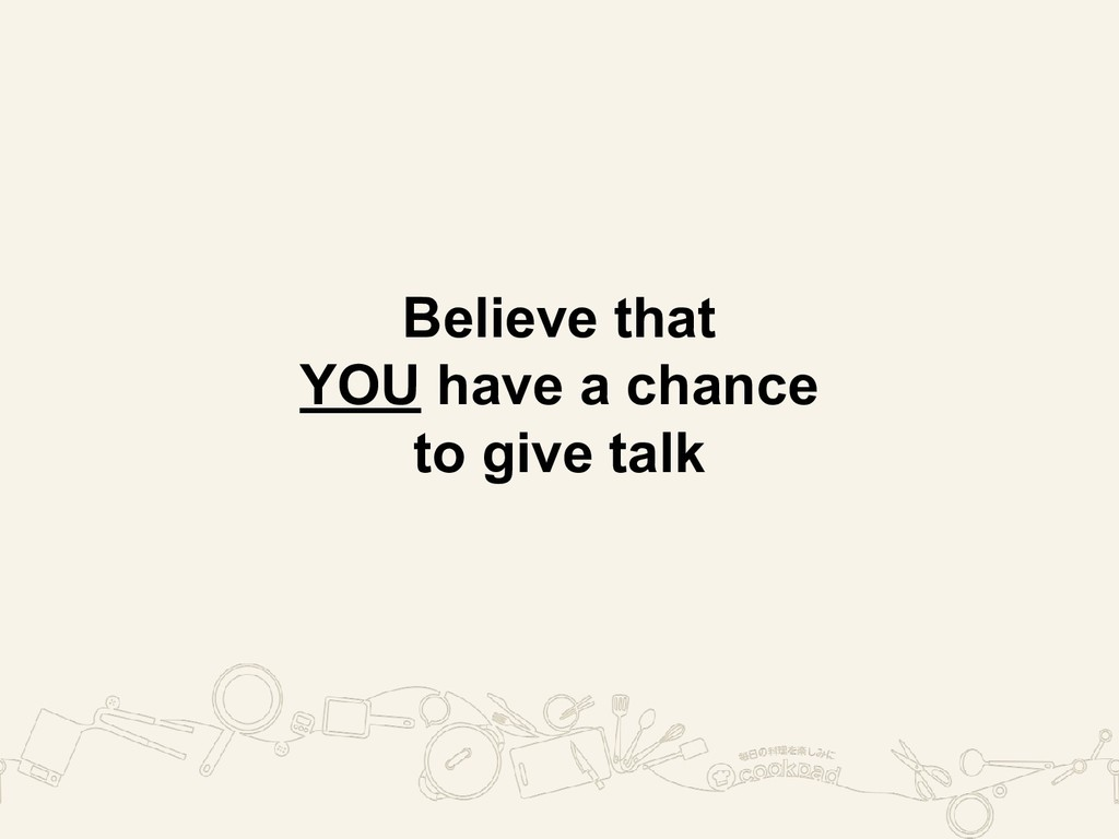 Believe that YOU have a chance to give talk