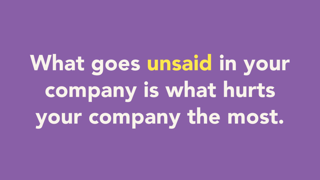What goes unsaid in your company is what hurts ...