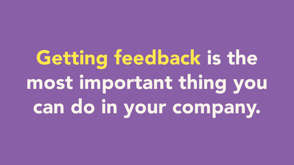 Getting feedback is the most important thing yo...