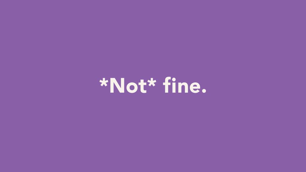 *Not* fine.