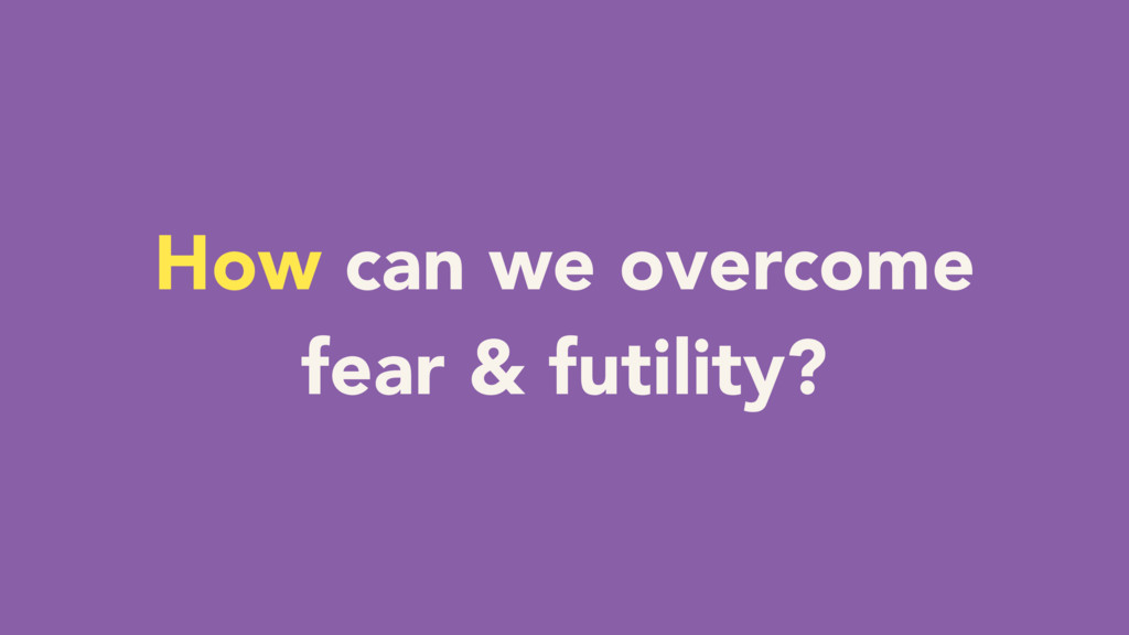 How can we overcome fear & futility?