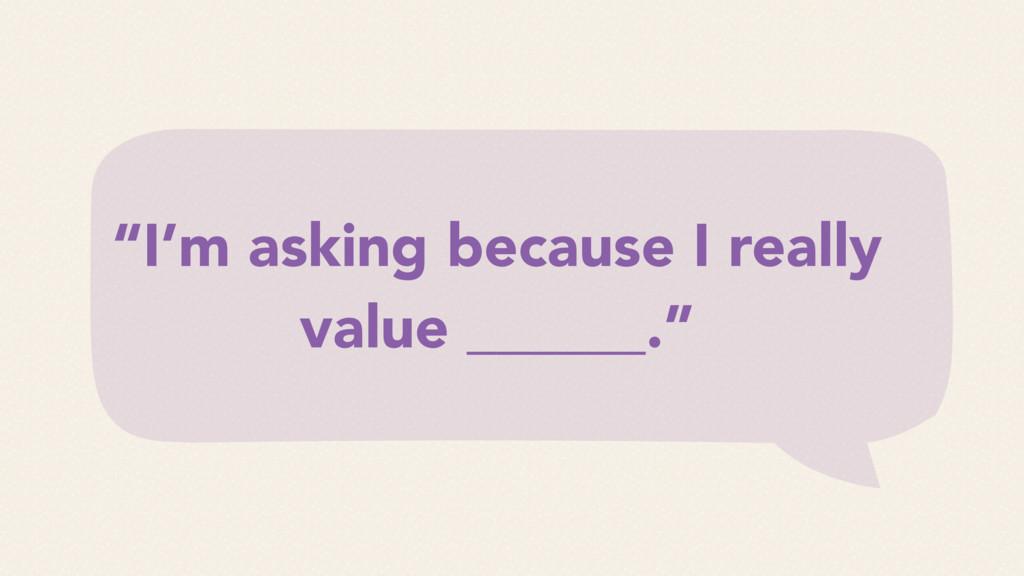 """I'm asking because I really value ______."""