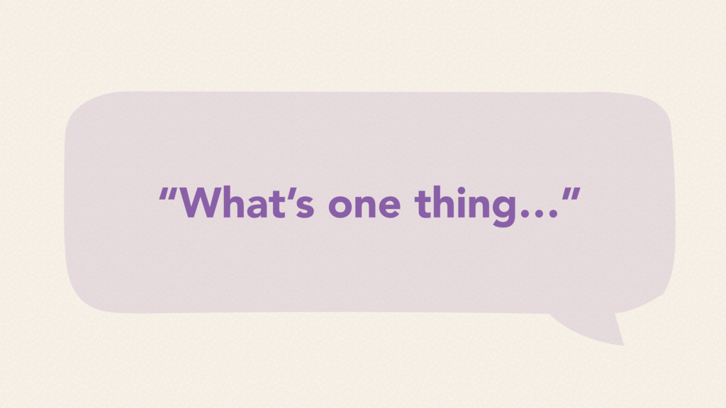 """""""What's one thing…"""""""