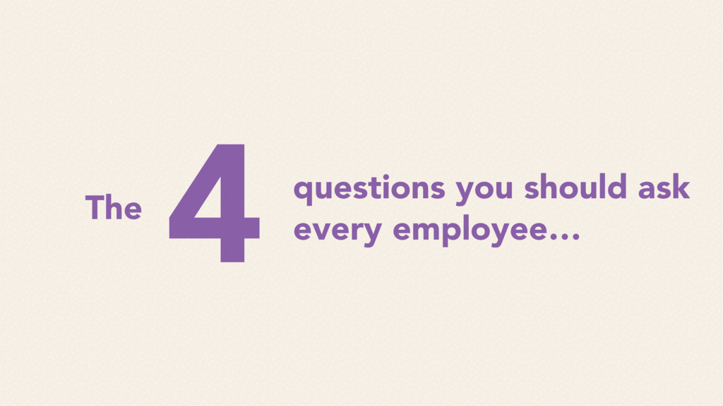 questions you should ask every employee… The 4