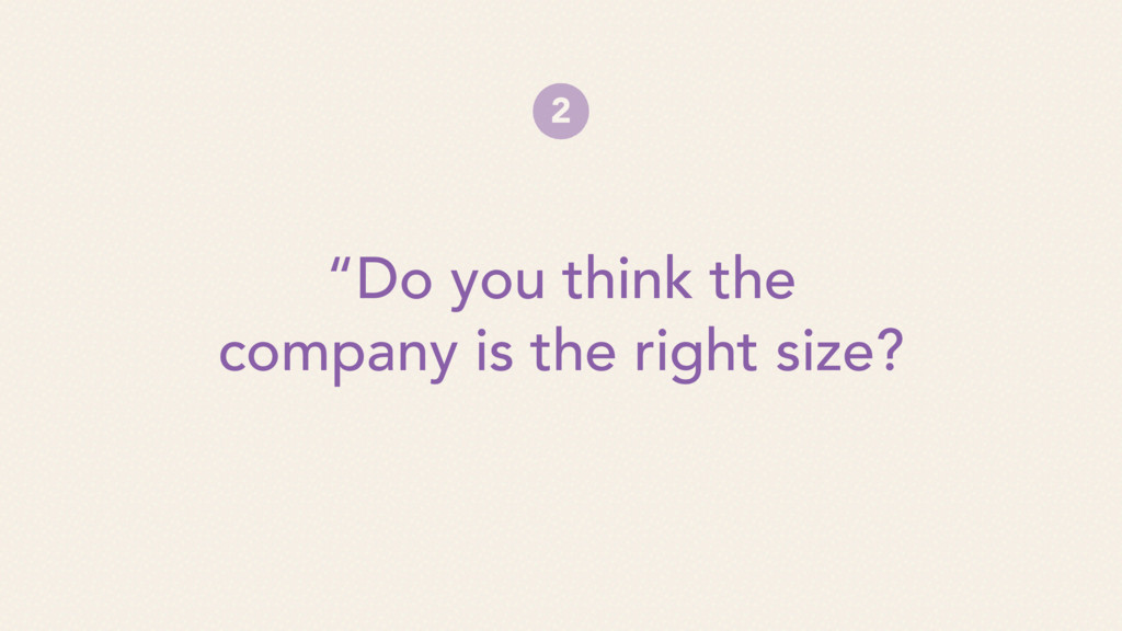 """""""Do you think the company is the right size? 2"""