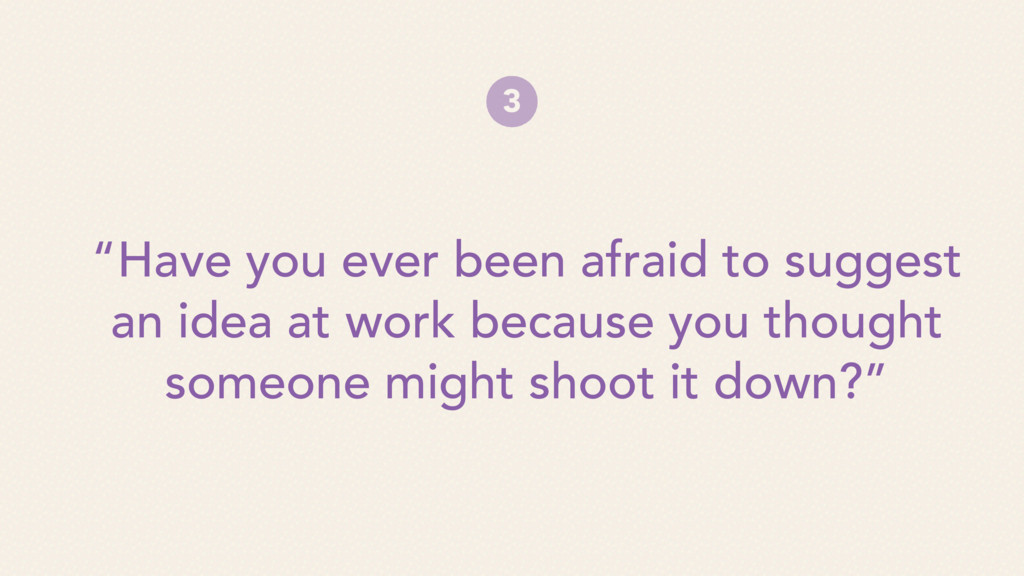 """""""Have you ever been afraid to suggest an idea a..."""