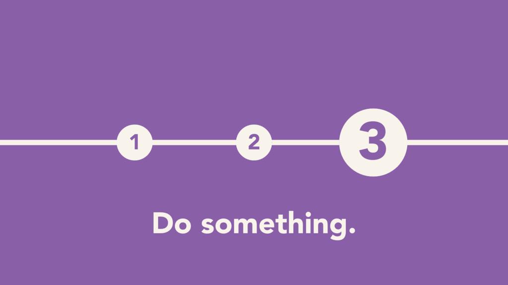 1 2 3 3 Do something.