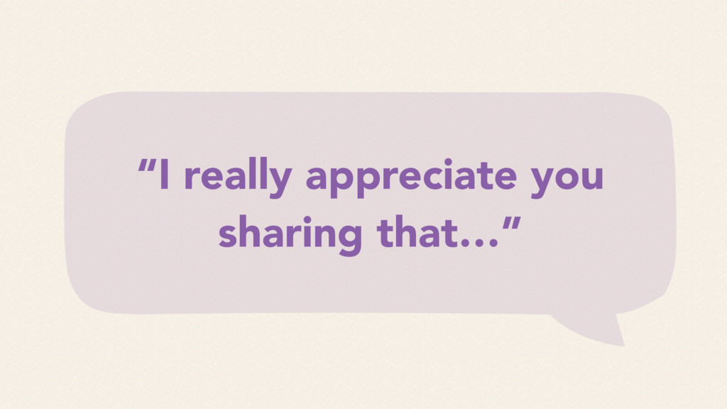 """""""I really appreciate you sharing that…"""""""