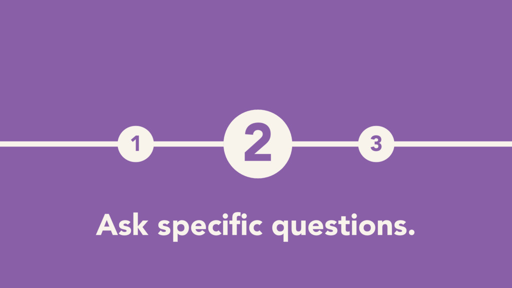1 3 2 Ask specific questions.