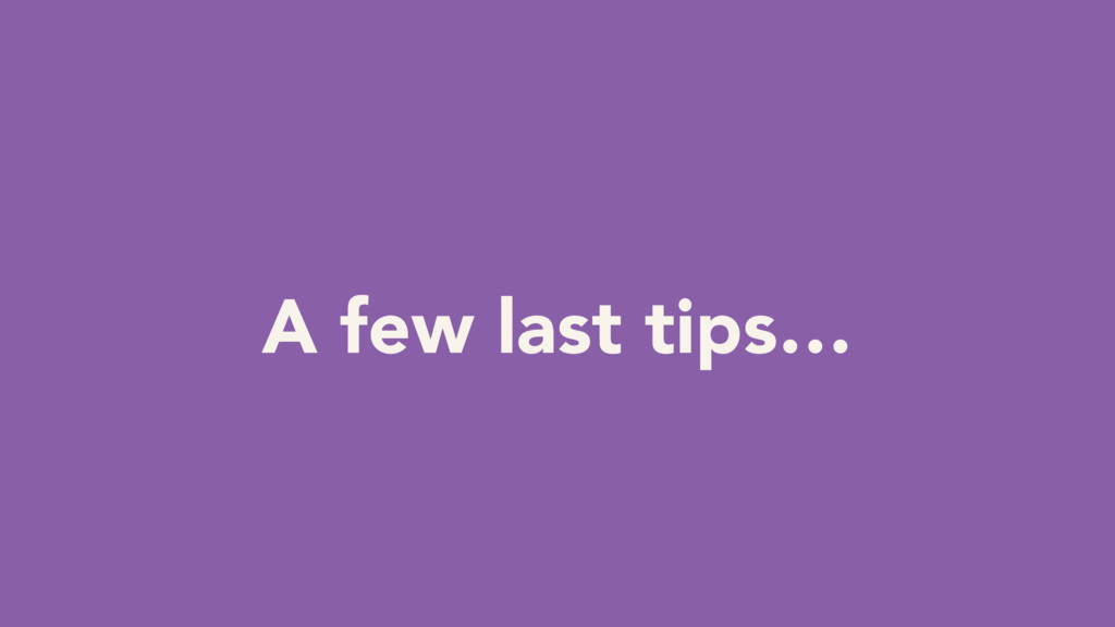 A few last tips…