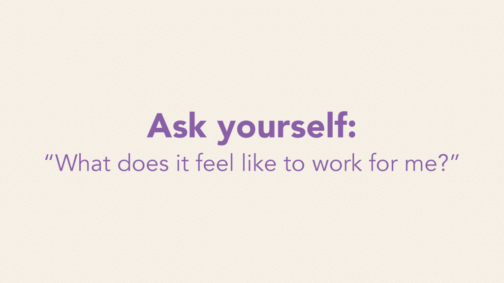 """Ask yourself: """"What does it feel like to work f..."""