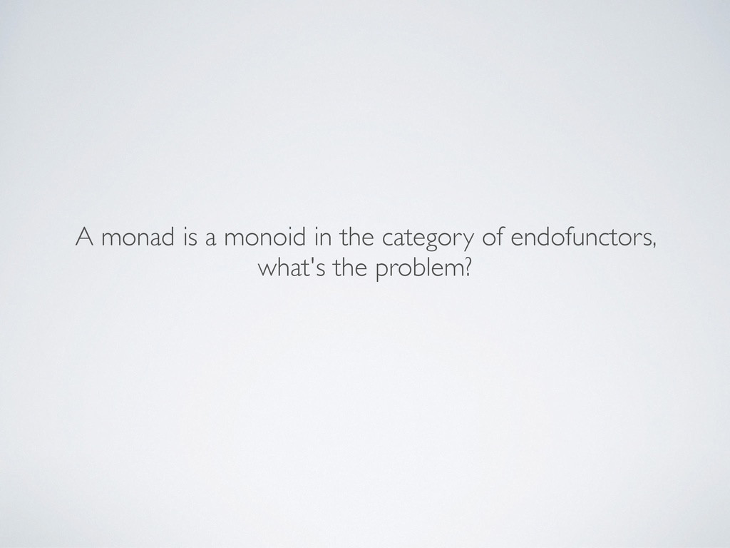 A monad is a monoid in the category of endofunc...