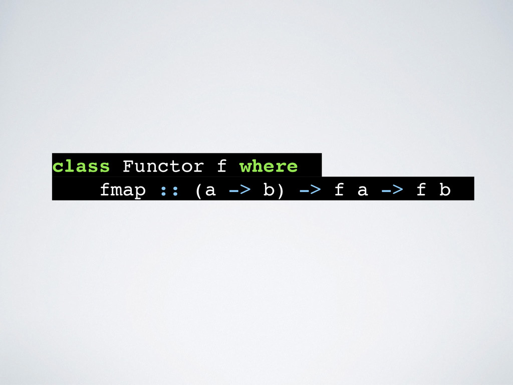 class Functor f where fmap :: (a -> b) -> f a -...
