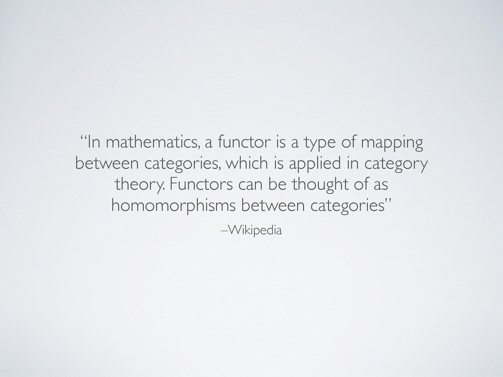 "–Wikipedia ""In mathematics, a functor is a type..."