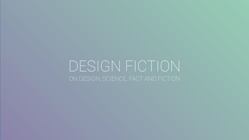 DESIGN FICTION ON DESIGN, SCIENCE, FACT AND FIC...