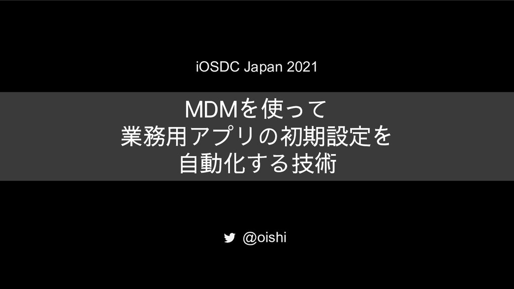 iOSDC Japan 2021 MDMを使って 業務用アプリの初期設定を 自動化する技術 @...