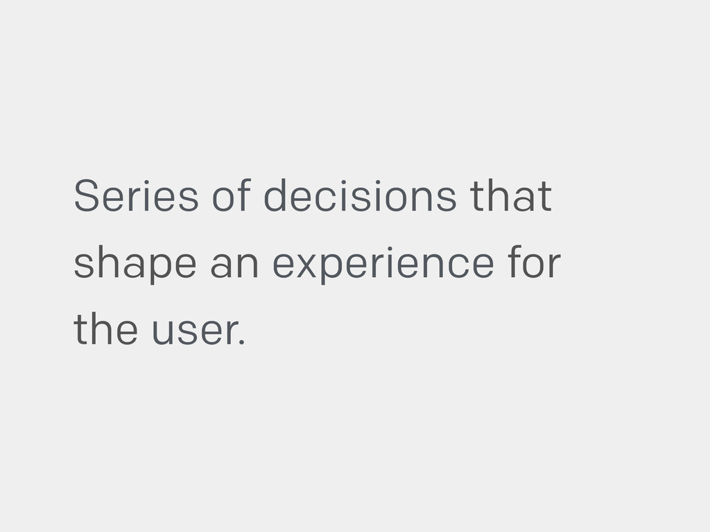 Series of decisions that shape an experience fo...