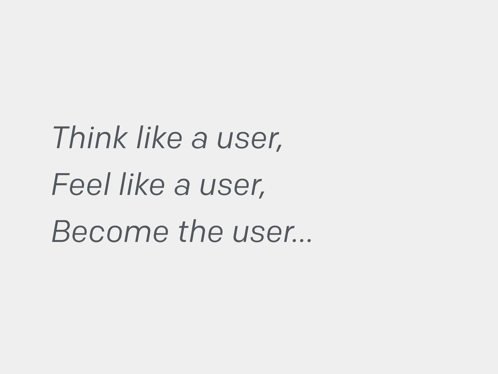 Think like a user, Feel like a user, Become the...