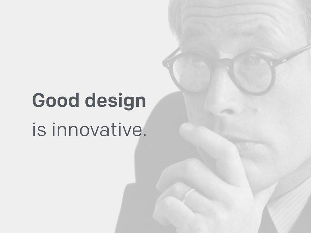 Good design  is innovative.