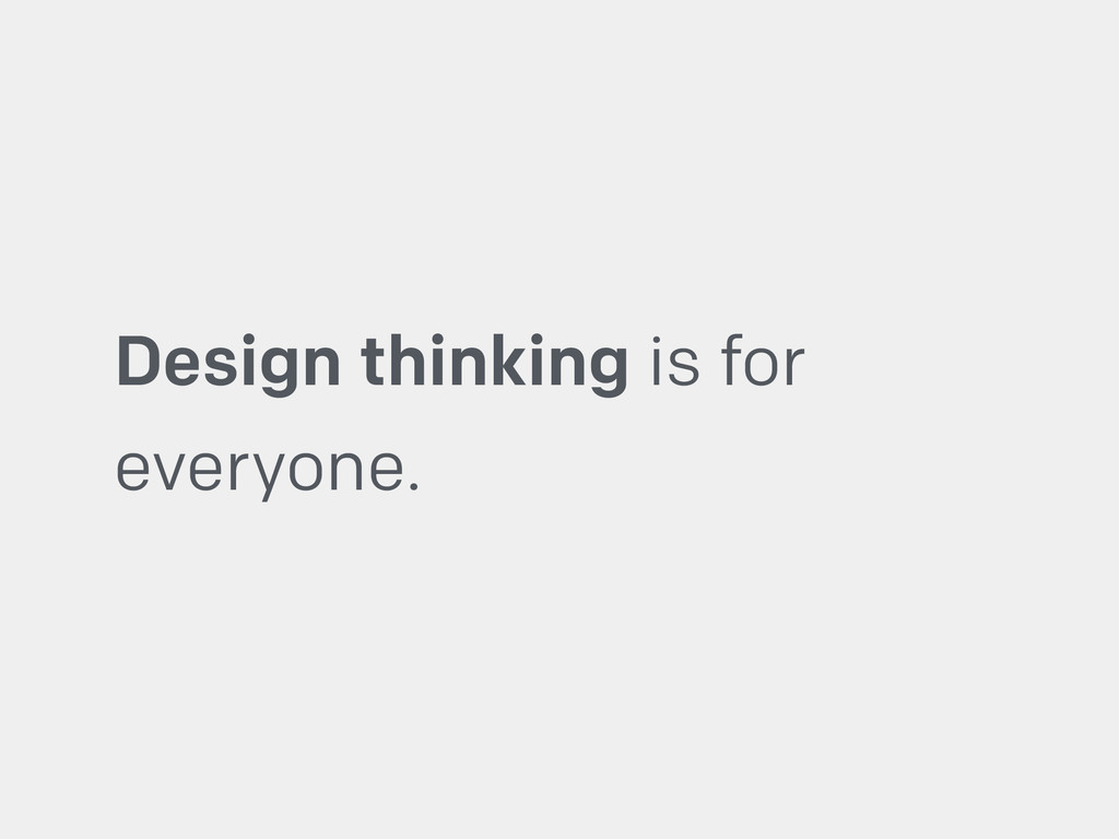 Design thinking is for everyone.