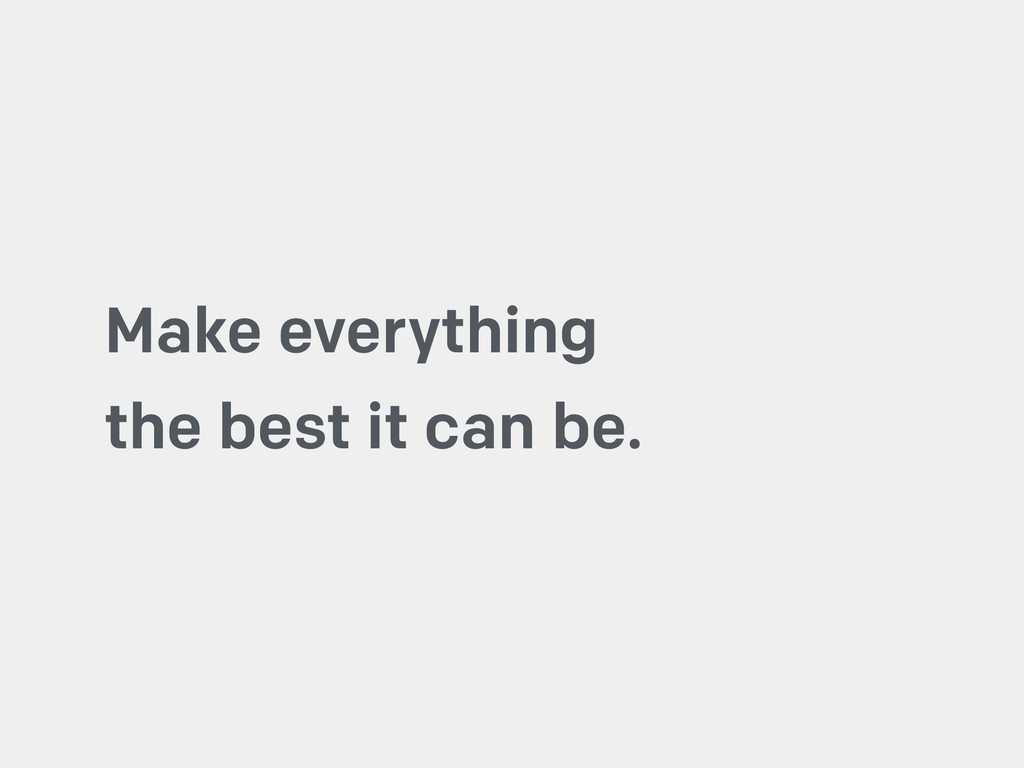Make everything the best it can be.